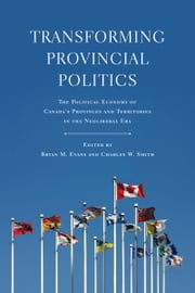 Transforming Provincial Politics - The Political Economy of Canada's Provinces and Territories in the Neoliberal Era ebook by Bryan  M.  Evans,Charles W Smith