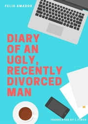 Diary of an Ugly, Recently Divorced Man ebook by Félix Amador Gálvez