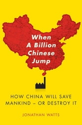 When A Billion Chinese Jump - How China Will Save Mankind -- Or Destroy It ebook by Jonathan S. Watts