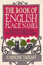 The Book of English Place Names - How Our Towns and Villages Got Their Names ebook by Caroline Taggart