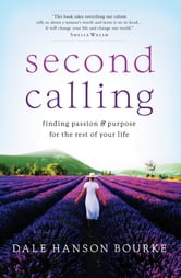 Second Calling - Finding Passion and Purpose for the Rest of Your Life ebook by Dale Hanson Bourke
