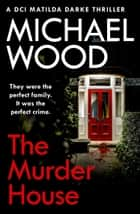 The Murder House (DCI Matilda Darke Thriller, Book 5) ebook by Michael Wood