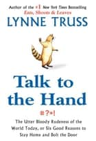 Talk to the Hand - The Utter Bloody Rudeness of the World Today, or Six Good Reasons to Stay Home and Bolt The Door ebook by Lynne Truss