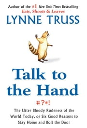 Talk to the Hand - The Utter Bloody Rudeness of the World Today, or Six Good Reasons to Stay Home a nd Bolt The Door ebook by Lynne Truss