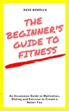 The Beginner's Guide to Fitness ebook by Dave Bonollo