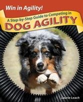 Win in Agility! - A Step-by-Step Guide to Competing in Dog Agility ebook by Laurie Leach
