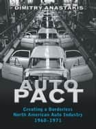 Auto Pact - Creating a Borderless North American Auto Industry, 1960-1971 ebook by Dimitry Anastakis