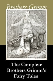 The Complete Brothers Grimm's Fairy Tales (over 200 fairy tales and legends) ebook by Wilhelm Grimm,Jacob Grimm