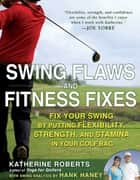 Swing Flaws and Fitness Fixes - Fix Your Swing by Putting Flexibility, Strength, and Stamina in Your Golf Bag ebook by Katherine Roberts