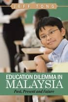 Education Dilemma in Malaysia - Past, Present and Future ebook by Jeff Tong