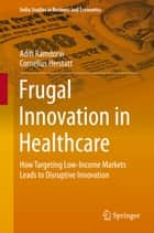 Frugal Innovation in Healthcare - How Targeting Low-Income Markets Leads to Disruptive Innovation ebook by Aditi Ramdorai, Cornelius Herstatt