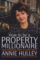 How To Be A Property Millionaire - From Coronation Street to Canary Wharf ebook by Annie Hulley