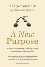 A New Purpose - Redefining Money, Family, Work, Retirement, and Success ebook by Daniel J. Kadlec,Ken Dychtwald, PhD
