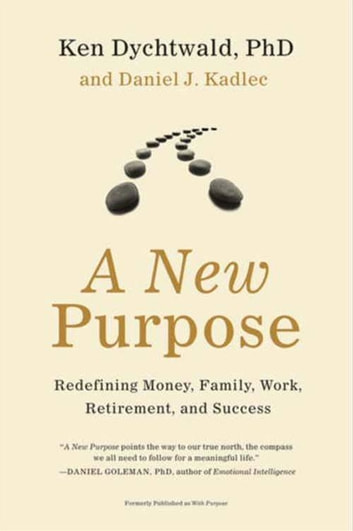 A New Purpose - Redefining Money, Family, Work, Retirement, and Success ebook by Ken Dychtwald PhD,Daniel J Kadlec