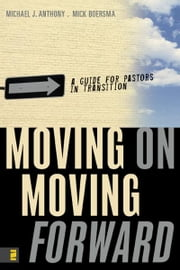 Moving On---Moving Forward - A Guide for Pastors in Transition ebook by Michael J. Anthony,Mick Boersma