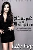Swapped by the Vampire: A Magical Gender Transformation Story (Fertile Gender Swap) ebook by Lily Fey
