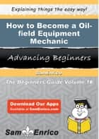 How to Become a Oil-field Equipment Mechanic ebook by Eleanore Platt