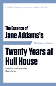 The Essence of . . . Jane Addams's Twenty Years at Hull House ebook by Hunter Lewis,Hunter Lewis