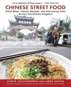 Chinese Street Food - Small Bites, Classic Recipes, and Harrowing Tales Across the Middle Kingdom ebook by Howie Southworth, Greg Matza