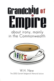 Grandchild of Empire - About Irony, Mainly in the Commonwealth ebook by W. H. New