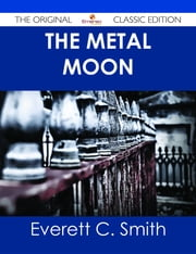 The Metal Moon - The Original Classic Edition ebook by Everett C. Smith