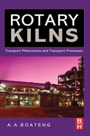 Rotary Kilns: Transport Phenomena and Transport Processes ebook by Boateng, Akwasi A