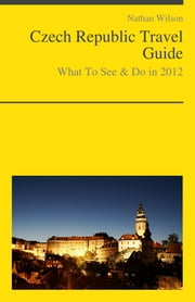 Czech Republic Travel Guide - What To See & Do ebook by Nathan Wilson