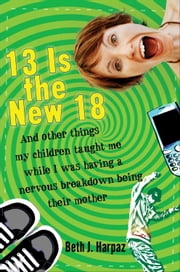 13 Is the New 18 - And Other Things My Children Taught Me--While I Was Having a Nervous Breakdown Being Their Mother ebook by Beth J. Harpaz