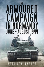 Armoured Campaign in Normandy June-August 1944 ebook by Stephen Napier