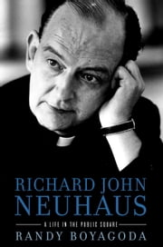 Richard John Neuhaus - A Life in the Public Square ebook by Randy Boyagoda