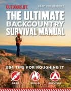 The Ultimate Backcountry Survival Manual - 294 Tips for Roughing It ebook by Aram Von Benedikt, Editors of Outdoor Life