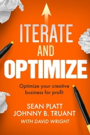 Iterate And Optimize - Optimize your creative business for profit ebook by Sean Platt, Johnny B. Truant, David Wright
