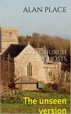 Old Church Ghosts - The unseen version ebook by Alan Place