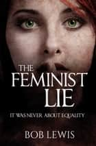 The Feminist Lie ebook by Bob Lewis