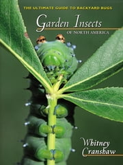 Garden Insects of North America - The Ultimate Guide to Backyard Bugs ebook by Whitney Cranshaw