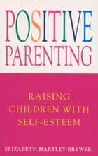 Positive Parenting - Raising Children with Self-Esteem ebook by Elizabeth Hartley-Brewer