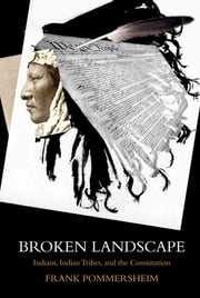 Broken Landscape - Indians, Indian Tribes, and the Constitution ebook by Frank Pommersheim