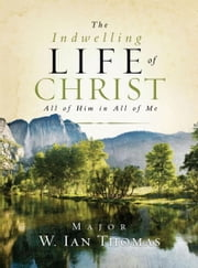 The Indwelling Life of Christ - All of Him in All of Me ebook by Major Ian Thomas