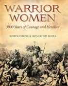 Warrior Women - 3000 Years of Courage and Heroism ebook by Rosalind Miles, Robin Cross