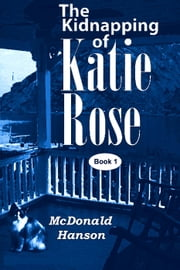 The Kidnapping of Katie Rose - The Katie Rose Saga, #1 ebook by McDonald Hanson