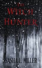 The Witch Hunter ebook by Sasha L. Miller
