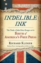 Indelible Ink: The Trials of John Peter Zenger and the Birth of Americas Free Press ebook by Richard Kluger