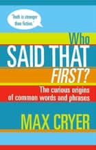 Who Said That First? The curious origins of common words and phrases ebook by Max Cryer