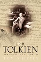 J. R. R. Tolkien: Author of the Century ebook by Tom Shippey