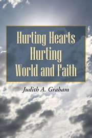 Hurting Hearts Hurting World and Faith ebook by Judith A. Graham