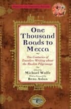 One Thousand Roads to Mecca - Ten Centuries of Travelers Writing about the Muslim Pilgrimage ebook by Michael Wolfe, Reza Aslan