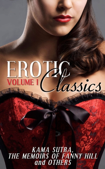 Erotic Classics I - Kama Sutra, The Memoirs Of Fanny Hill and Others ebook by Various Authors