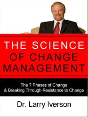 The Science of Change Management - The 7 Phases of Change & Breaking Through Resistance to Change ebook by Dr. Larry Iverson