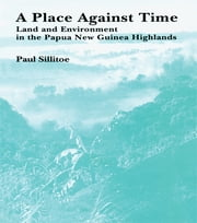 A Place Against Time - Land and Environment in the Papua New Guinea Highlands ebook by Paul Sillitoe