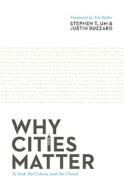 Why Cities Matter - To God, the Culture, and the Church ebook by Stephen T. Um,Justin Buzzard,Timothy J. Keller